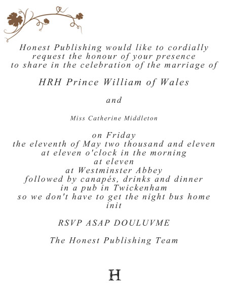 Honest Publishing would like to cordially request the honour of your presence to share in the celebration of the marriage of HRH Prince William of Wales and Miss Catherine Middleton on Friday the eleventh of May two thousand and eleven at eleven o'clock in the morning at eleven at Westminster Abbey followed by canapés, drinks and dinner in a pub in Twickenham so we don't have to get the night bus home init